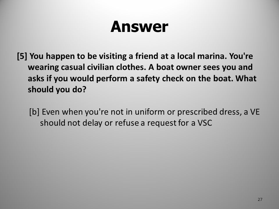 Answer [5] You happen to be visiting a friend at a local marina. You're wearing casual civilian clothes. A boat owner sees you and asks if you would p