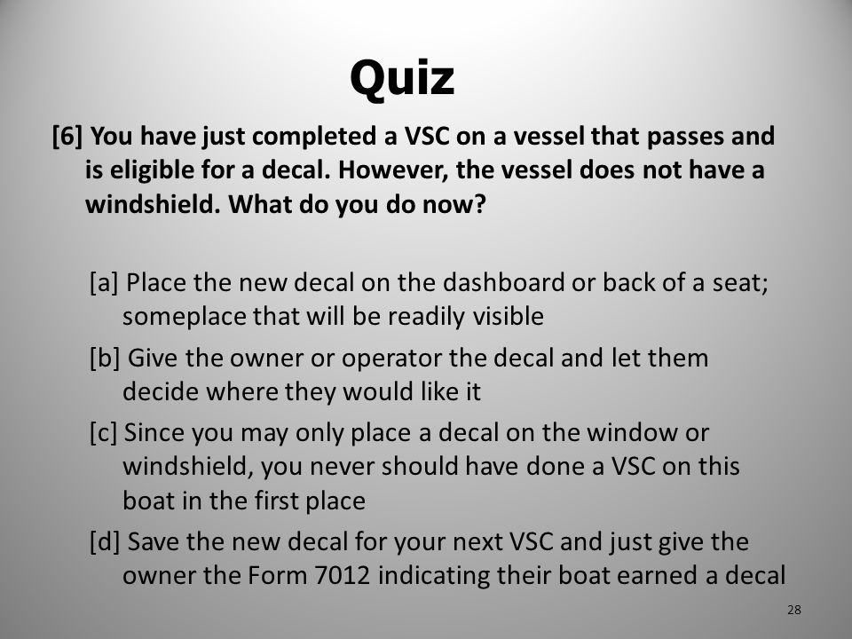 [6] You have just completed a VSC on a vessel that passes and is eligible for a decal. However, the vessel does not have a windshield. What do you do