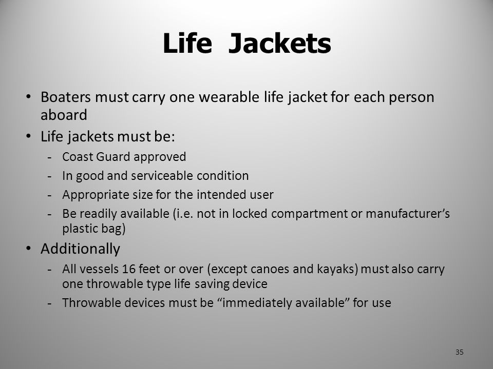Life Jackets Boaters must carry one wearable life jacket for each person aboard Life jackets must be: - Coast Guard approved - In good and serviceable