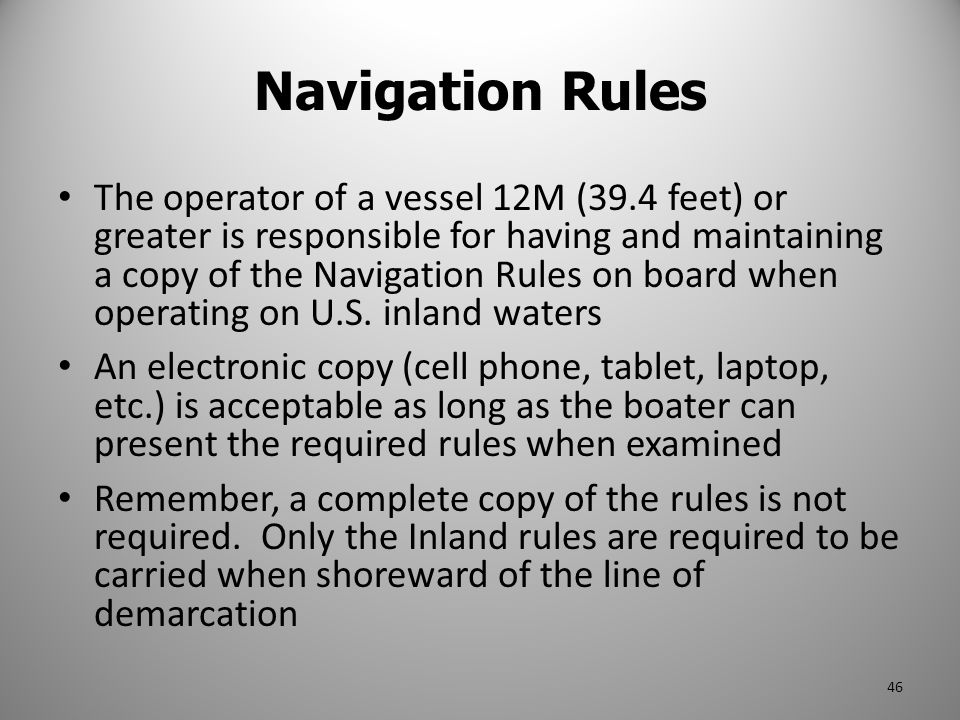 Navigation Rules The operator of a vessel 12M (39.4 feet) or greater is responsible for having and maintaining a copy of the Navigation Rules on board