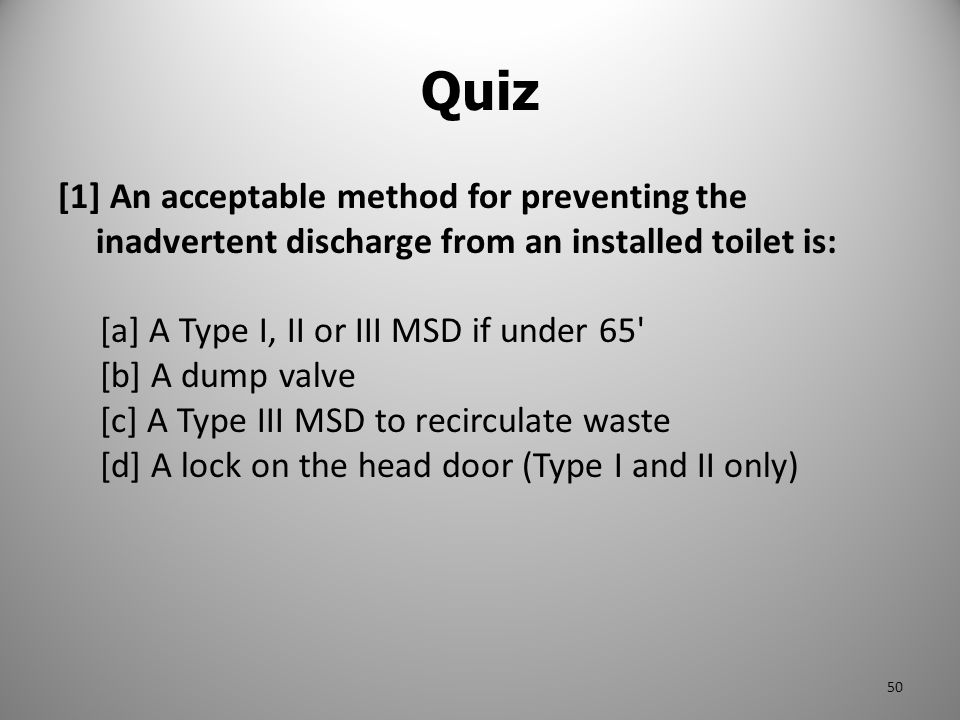 [1] An acceptable method for preventing the inadvertent discharge from an installed toilet is: [a] A Type I, II or III MSD if under 65' [b] A dump val