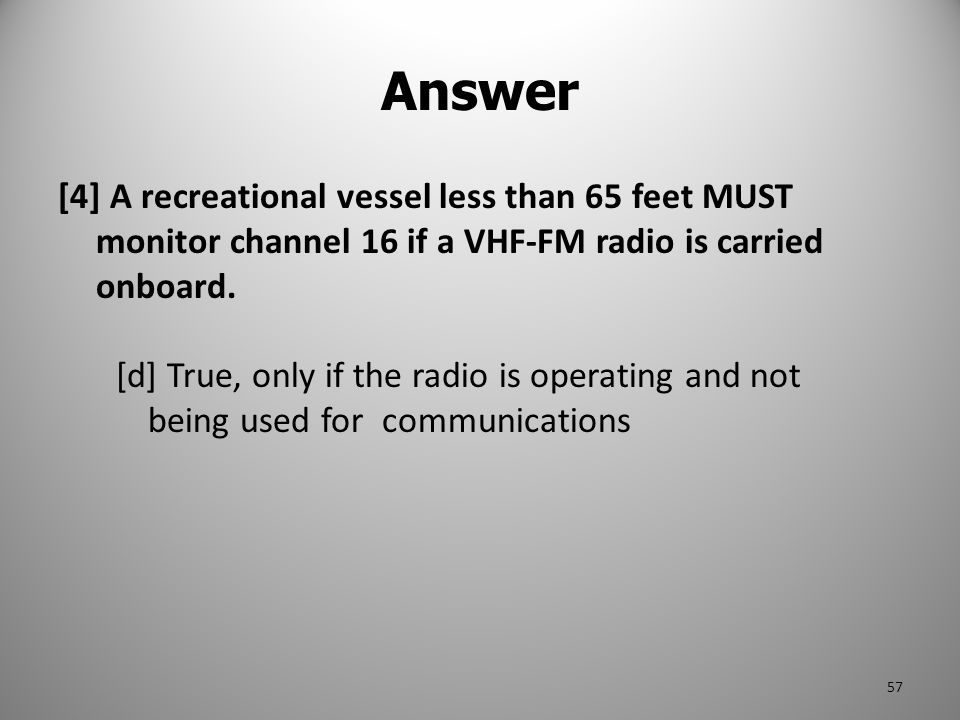 [4] A recreational vessel less than 65 feet MUST monitor channel 16 if a VHF-FM radio is carried onboard. [d] True, only if the radio is operating and