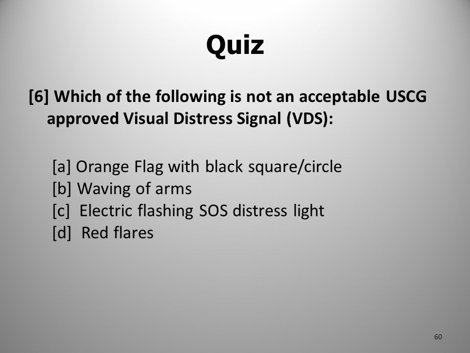 [6] Which of the following is not an acceptable USCG approved Visual Distress Signal (VDS): [a] Orange Flag with black square/circle [b] Waving of arm