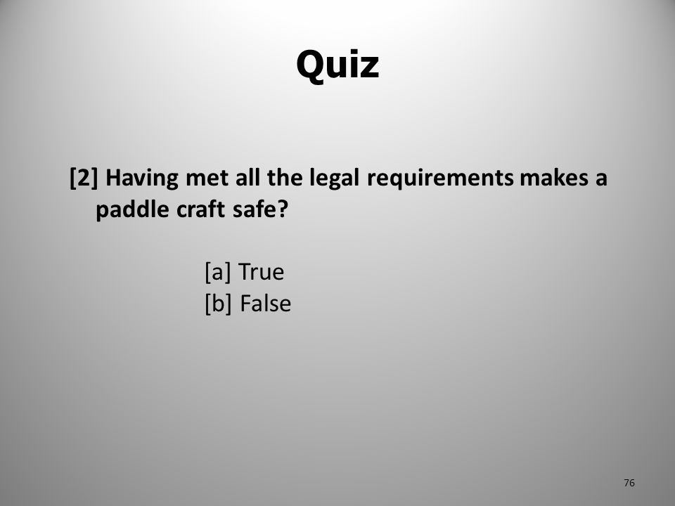 Quiz [2] Having met all the legal requirements makes a paddle craft safe? [a] True [b] False 76