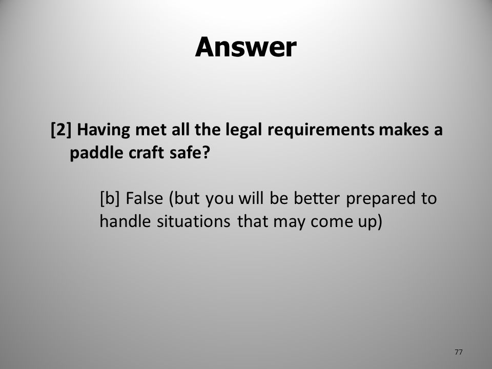 Answer [2] Having met all the legal requirements makes a paddle craft safe? [b] False (but you will be better prepared to handle situations that may c