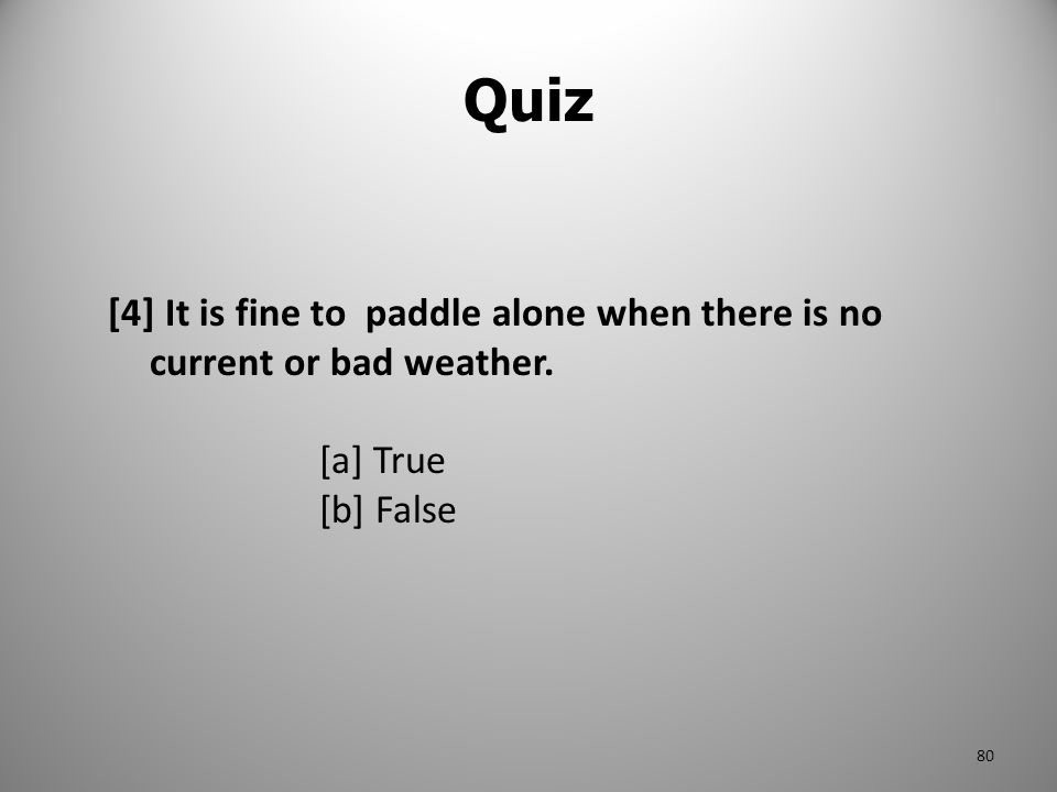 Quiz [4] It is fine to paddle alone when there is no current or bad weather. [a] True [b] False 80