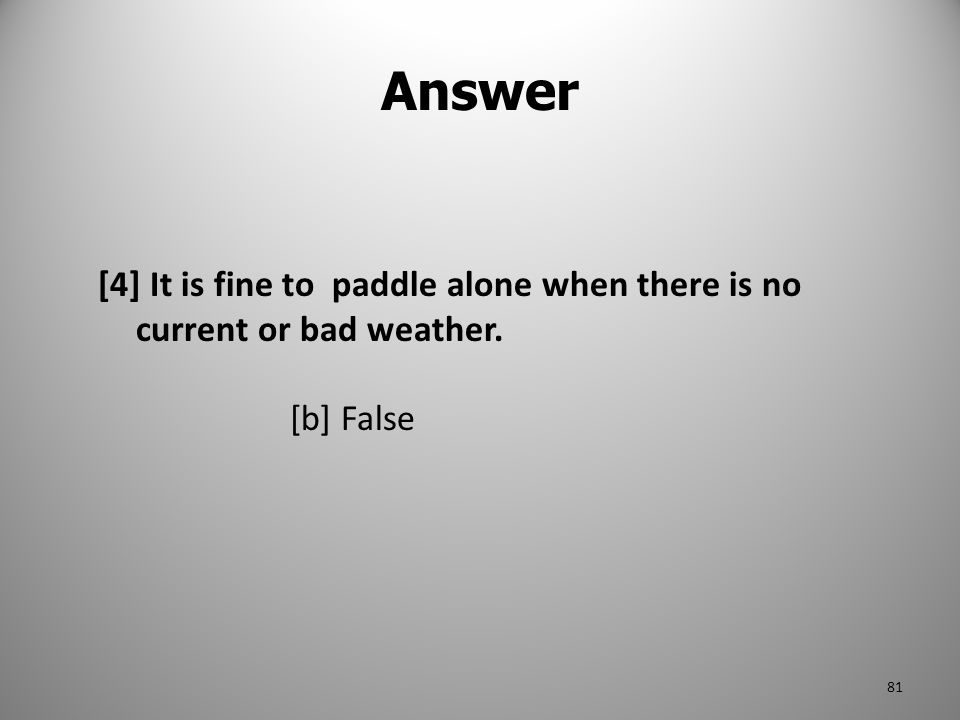 Answer [4] It is fine to paddle alone when there is no current or bad weather. [b] False 81
