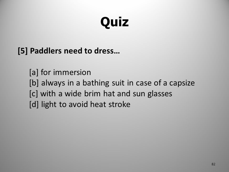 Quiz [5] Paddlers need to dress… [a] for immersion [b] always in a bathing suit in case of a capsize [c] with a wide brim hat and sun glasses [d] ligh