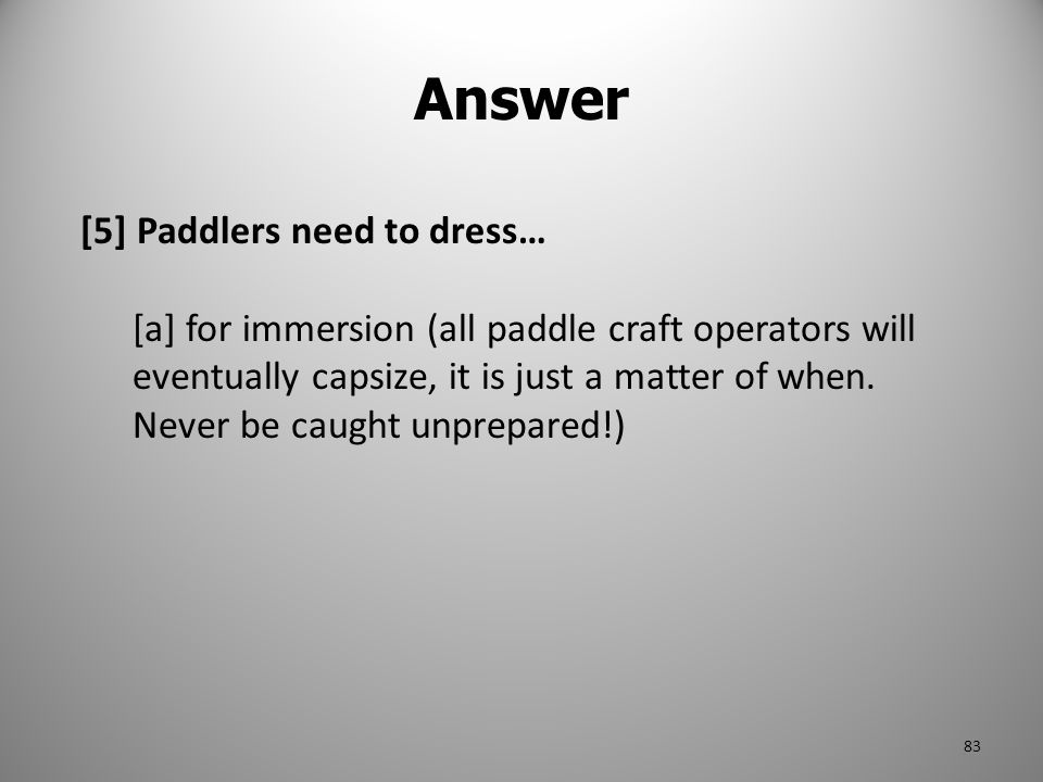 Answer [5] Paddlers need to dress… [a] for immersion (all paddle craft operators will eventually capsize, it is just a matter of when. Never be caught
