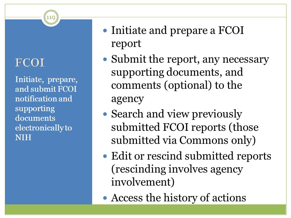 Initiate, prepare, and submit FCOI notification and supporting documents electronically to NIH Initiate and prepare a FCOI report Submit the report, a