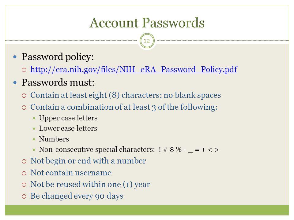 Password policy:  http://era.nih.gov/files/NIH_eRA_Password_Policy.pdf http://era.nih.gov/files/NIH_eRA_Password_Policy.pdf Passwords must:  Contain