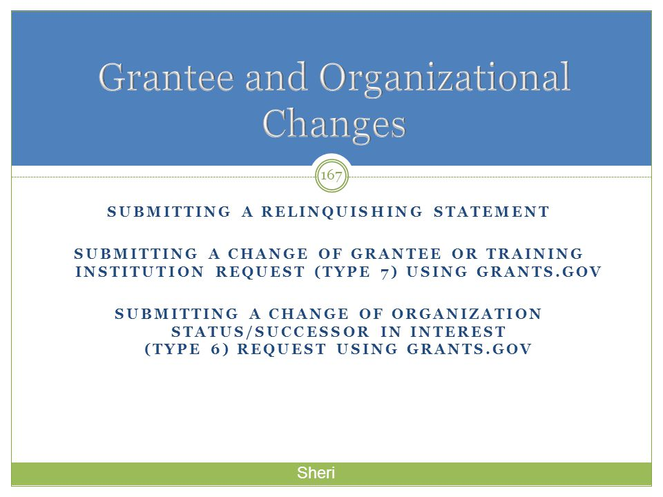 SUBMITTING A RELINQUISHING STATEMENT SUBMITTING A CHANGE OF GRANTEE OR TRAINING INSTITUTION REQUEST (TYPE 7) USING GRANTS.GOV SUBMITTING A CHANGE OF O