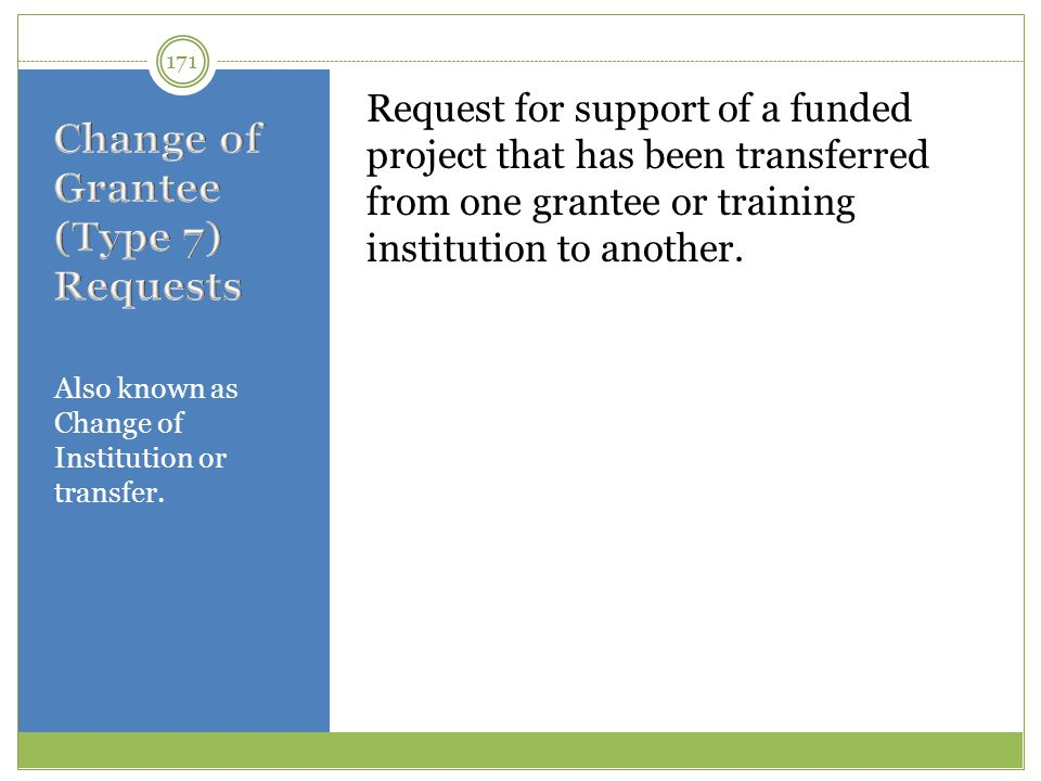 Also known as Change of Institution or transfer. Request for support of a funded project that has been transferred from one grantee or training instit