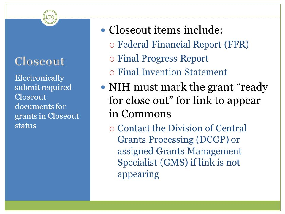 Electronically submit required Closeout documents for grants in Closeout status Closeout items include:  Federal Financial Report (FFR)  Final Progr