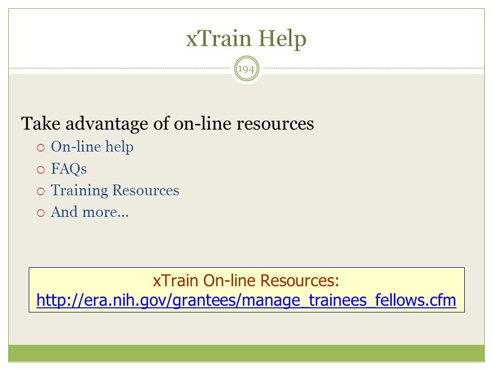 Take advantage of on-line resources  On-line help  FAQs  Training Resources  And more… 194 xTrain On-line Resources: http://era.nih.gov/grantees/m