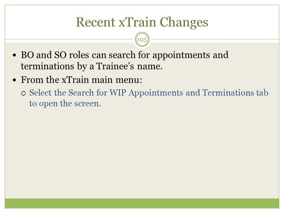 BO and SO roles can search for appointments and terminations by a Trainee's name. From the xTrain main menu:  Select the Search for WIP Appointments