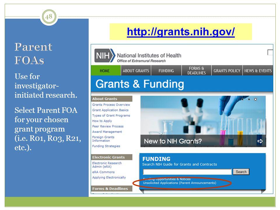 Use for investigator- initiated research. Select Parent FOA for your chosen grant program (i.e. R01, R03, R21, etc.). 48 http://grants.nih.gov/