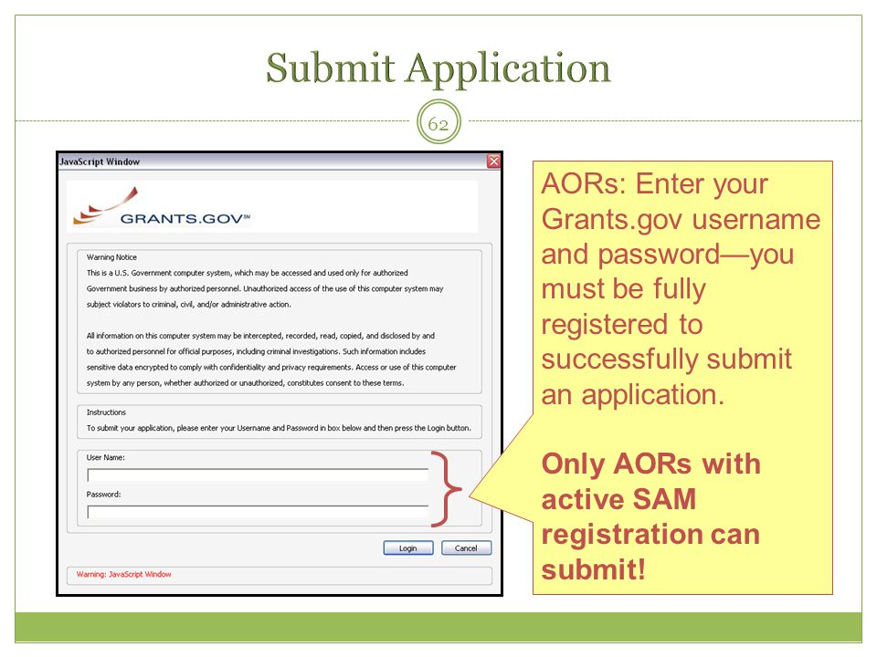 62 AORs: Enter your Grants.gov username and password—you must be fully registered to successfully submit an application. Only AORs with active SAM reg