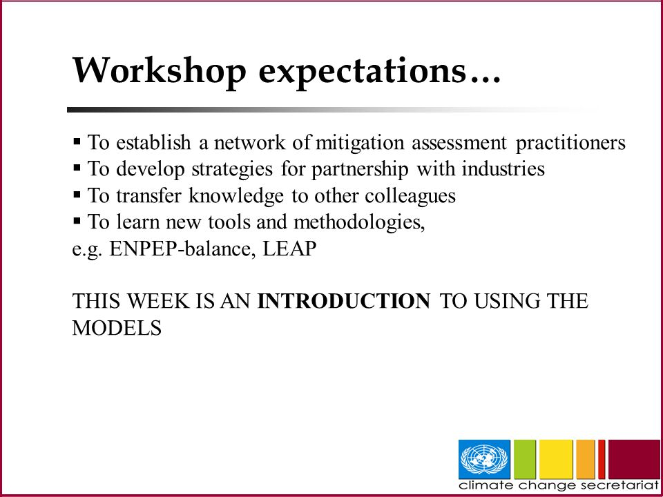Workshop expectations…  To establish a network of mitigation assessment practitioners  To develop strategies for partnership with industries  To transfer knowledge to other colleagues  To learn new tools and methodologies, e.g.