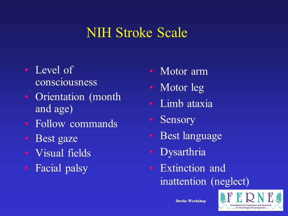 Stroke Workshop NIH Stroke Scale Level of consciousness Orientation (month and age) Follow commands Best gaze Visual fields Facial palsy Motor arm Motor leg Limb ataxia Sensory Best language Dysarthria Extinction and inattention (neglect)
