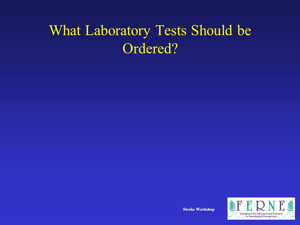 Stroke Workshop What Laboratory Tests Should be Ordered?