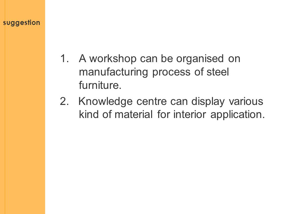 suggestion 1.A workshop can be organised on manufacturing process of steel furniture. 2. Knowledge centre can display various kind of material for int