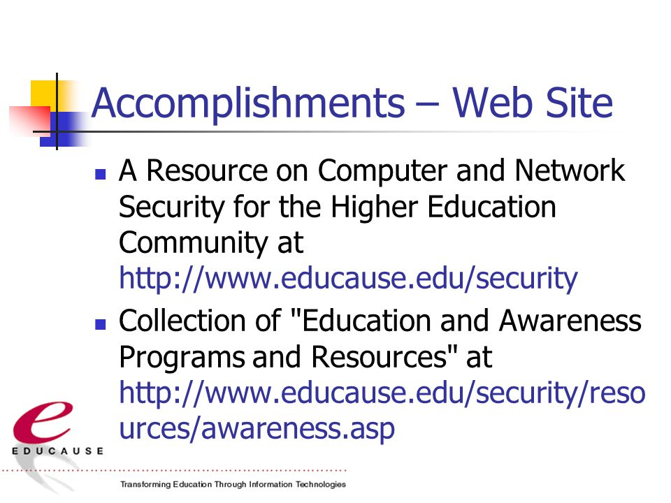 Accomplishments – Web Site A Resource on Computer and Network Security for the Higher Education Community at http://www.educause.edu/security Collection of Education and Awareness Programs and Resources at http://www.educause.edu/security/reso urces/awareness.asp