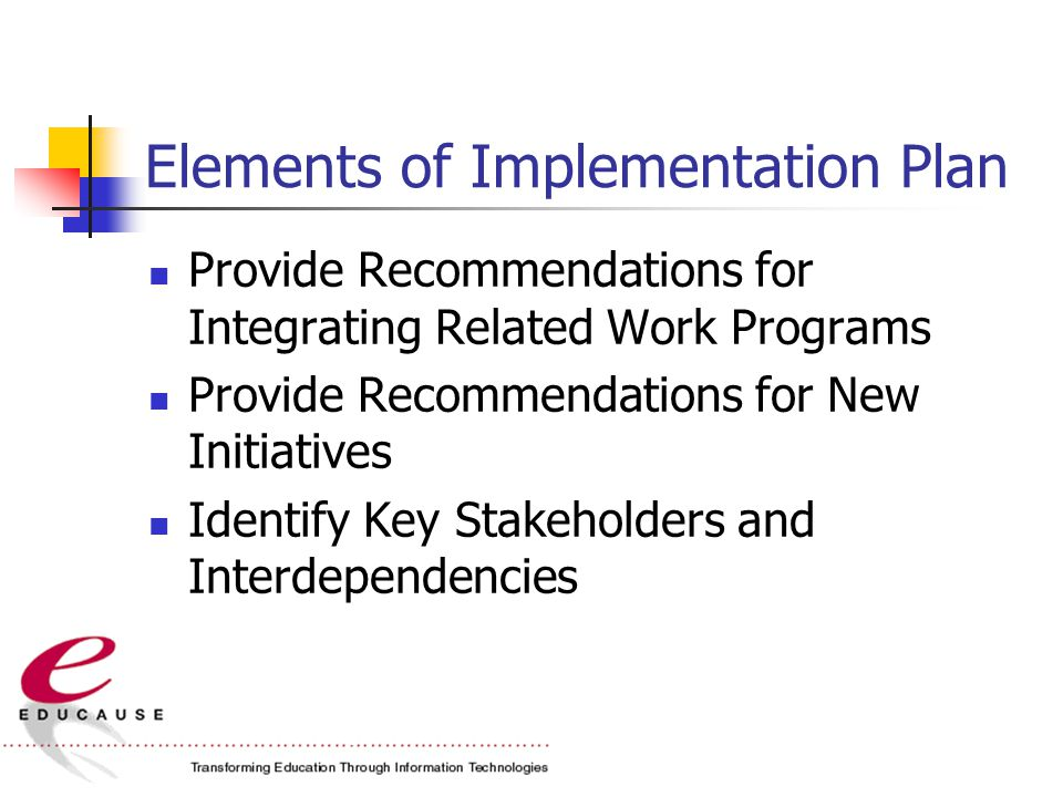 Elements of Implementation Plan Provide Recommendations for Integrating Related Work Programs Provide Recommendations for New Initiatives Identify Key Stakeholders and Interdependencies