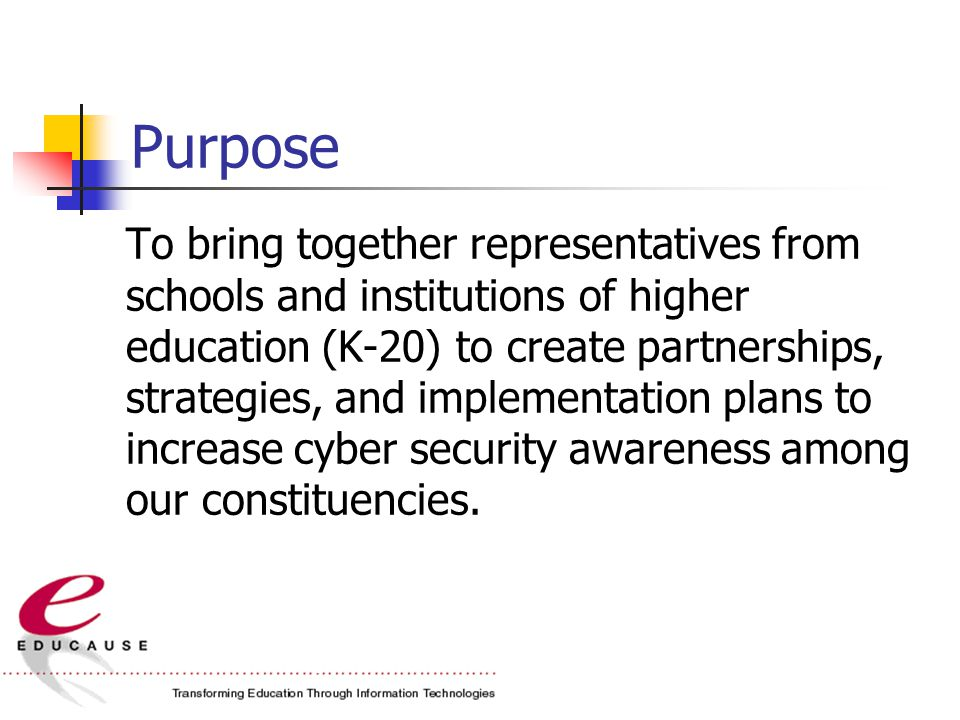 Purpose To bring together representatives from schools and institutions of higher education (K-20) to create partnerships, strategies, and implementation plans to increase cyber security awareness among our constituencies.