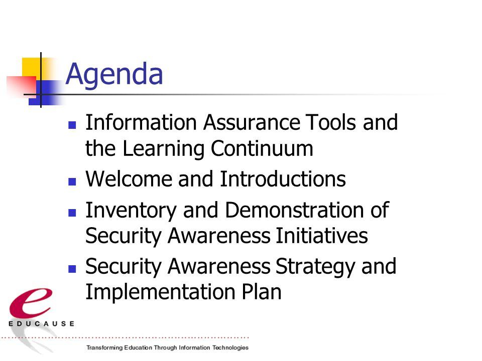 Agenda Information Assurance Tools and the Learning Continuum Welcome and Introductions Inventory and Demonstration of Security Awareness Initiatives Security Awareness Strategy and Implementation Plan