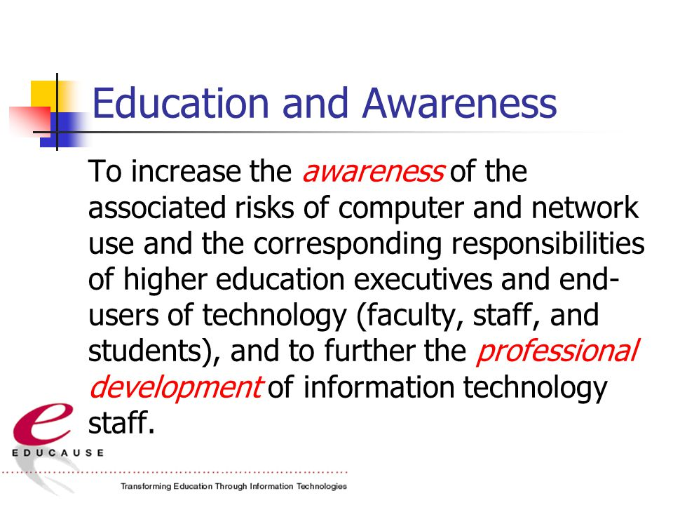 Education and Awareness To increase the awareness of the associated risks of computer and network use and the corresponding responsibilities of higher education executives and end- users of technology (faculty, staff, and students), and to further the professional development of information technology staff.