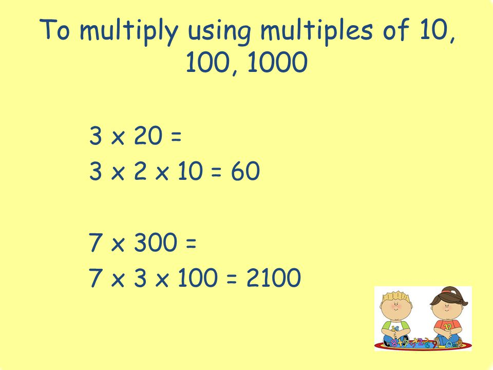 To multiply using multiples of 10, 100, 1000 3 x 20 = 3 x 2 x 10 = 60 7 x 300 = 7 x 3 x 100 = 2100