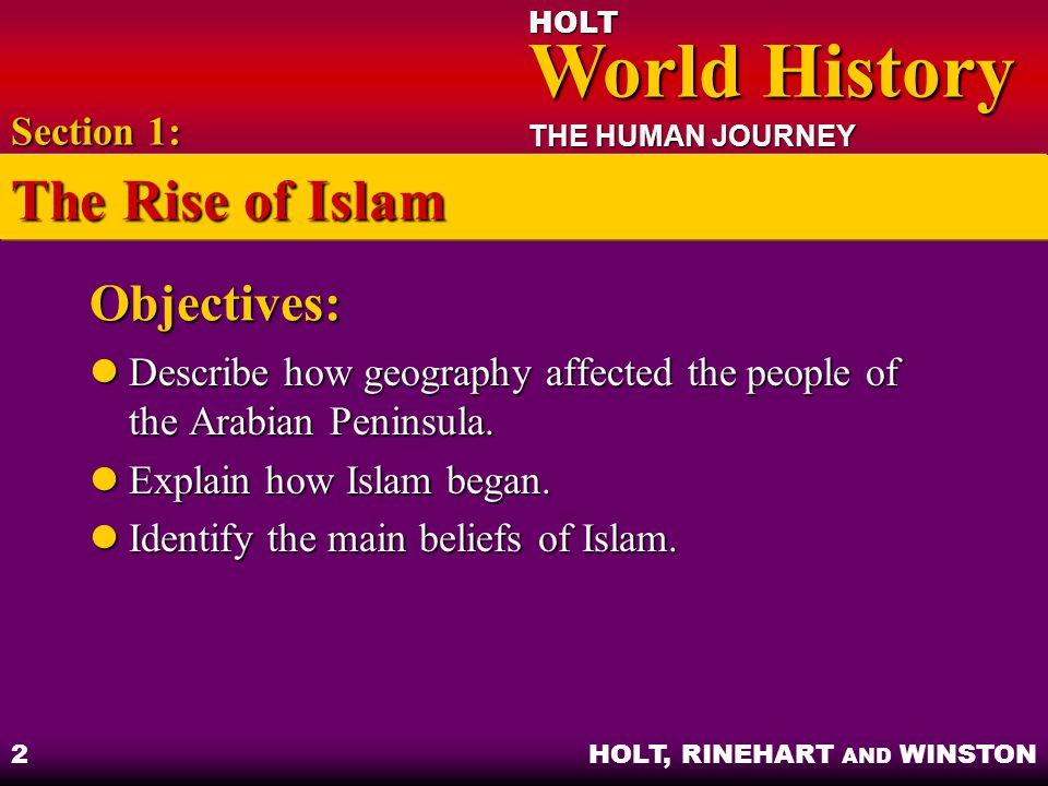 HOLT World History World History THE HUMAN JOURNEY HOLT, RINEHART AND WINSTON 3 Arabia: Its Geography and People Mainly desert surrounded by Arabian Sea, Persian Gulf, and Red Sea Mainly desert surrounded by Arabian Sea, Persian Gulf, and Red Sea Section 1: The Rise of Islam