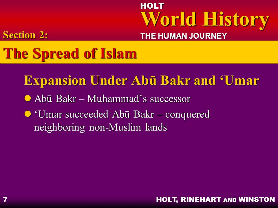 HOLT World History World History THE HUMAN JOURNEY HOLT, RINEHART AND WINSTON 8 The Islamic Community Divides Disagreements about who should be caliphs Disagreements about who should be caliphs Section 2: The Spread of Islam