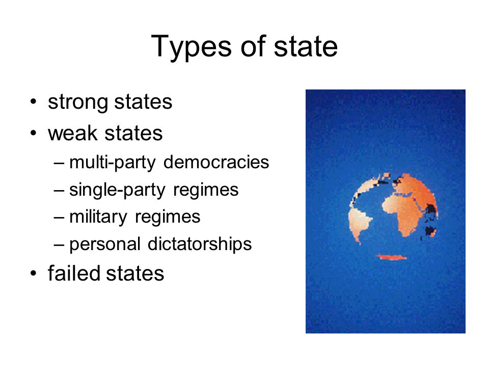 Types of state strong states weak states –multi-party democracies –single-party regimes –military regimes –personal dictatorships failed states