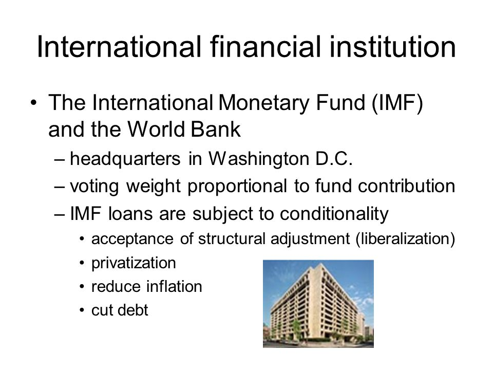 International financial institution The International Monetary Fund (IMF) and the World Bank –headquarters in Washington D.C. –voting weight proportio