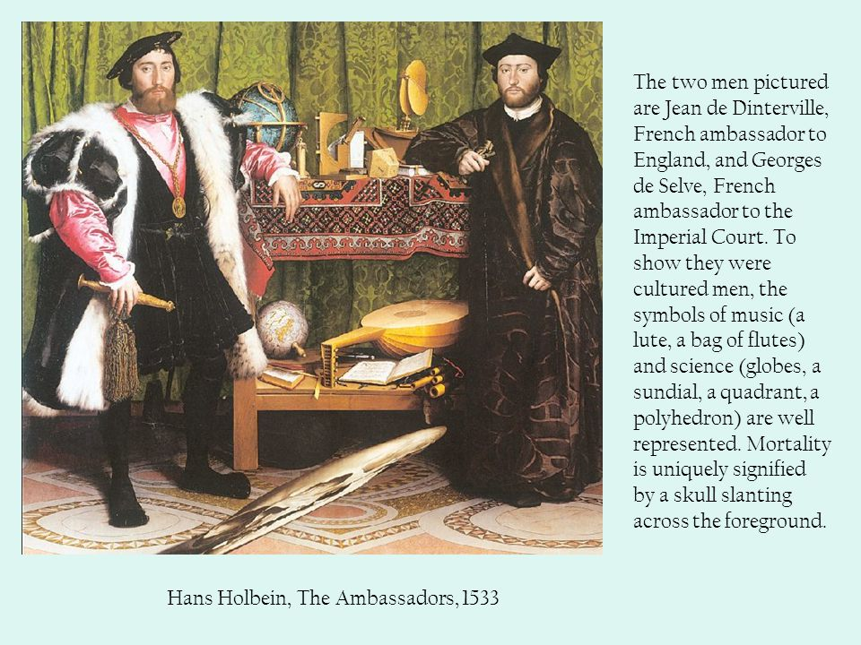 Hans Holbein, The Ambassadors, 1533 The two men pictured are Jean de Dinterville, French ambassador to England, and Georges de Selve, French ambassador to the Imperial Court.