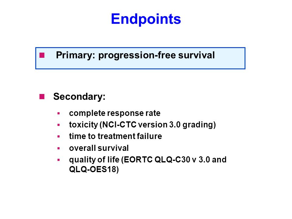 Endpoints Secondary:  complete response rate  toxicity (NCI-CTC version 3.0 grading)  time to treatment failure  overall survival  quality of lif