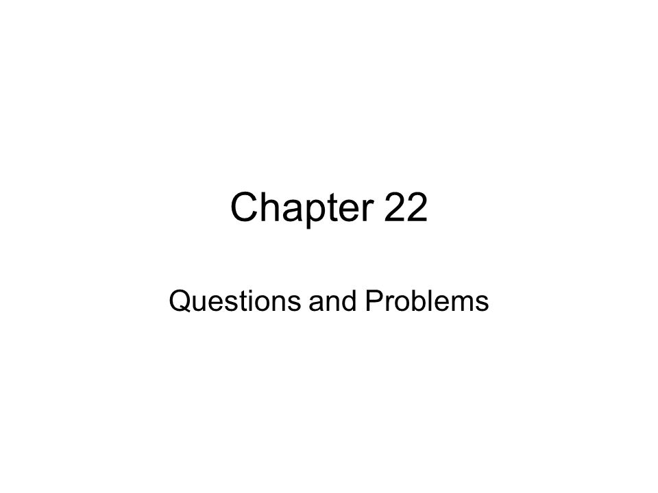 Chapter 22 Questions and Problems
