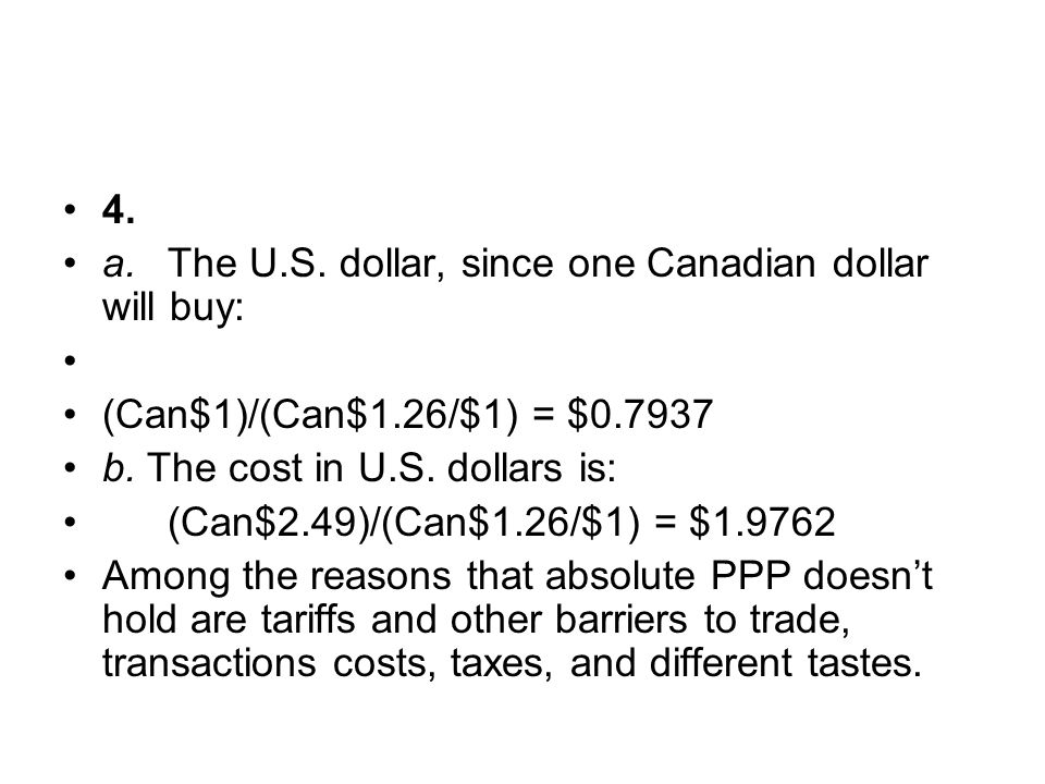 4. a.The U.S. dollar, since one Canadian dollar will buy: (Can$1)/(Can$1.26/$1) = $0.7937 b. The cost in U.S. dollars is: (Can$2.49)/(Can$1.26/$1) = $
