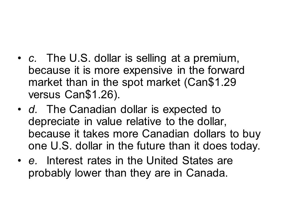 c.The U.S. dollar is selling at a premium, because it is more expensive in the forward market than in the spot market (Can$1.29 versus Can$1.26). d.Th