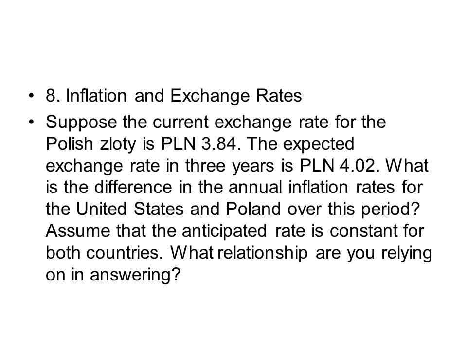 8. Inflation and Exchange Rates Suppose the current exchange rate for the Polish zloty is PLN 3.84. The expected exchange rate in three years is PLN 4