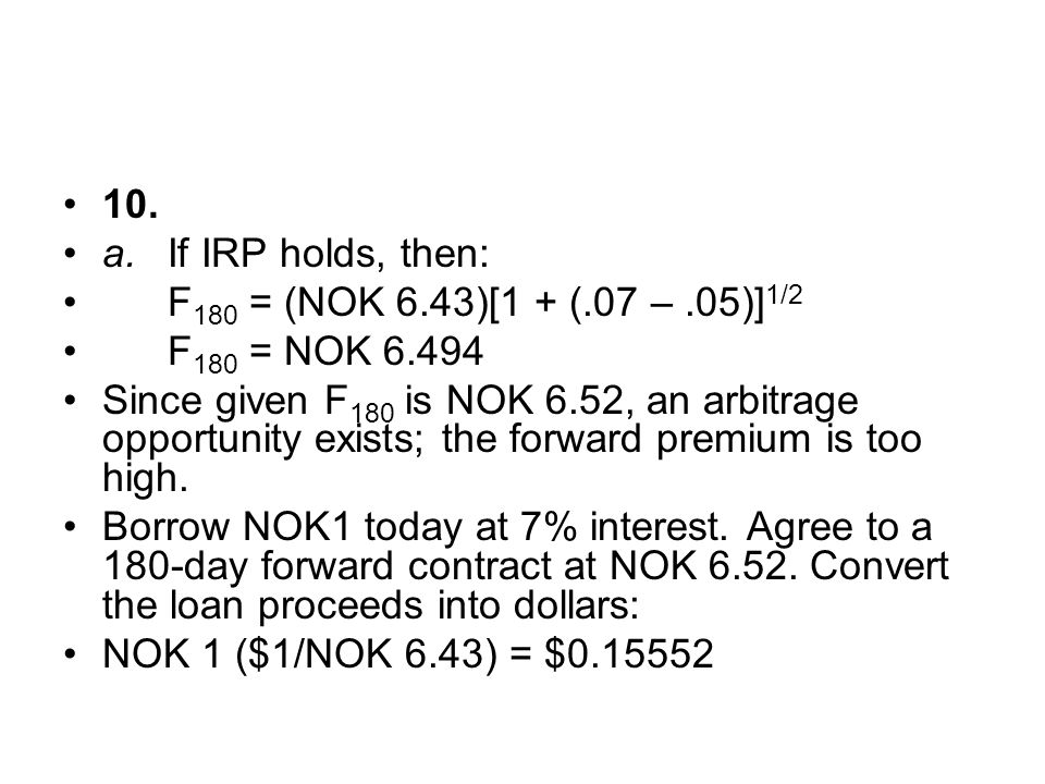 10. a.If IRP holds, then: F 180 = (NOK 6.43)[1 + (.07 –.05)] 1/2 F 180 = NOK 6.494 Since given F 180 is NOK 6.52, an arbitrage opportunity exists; the