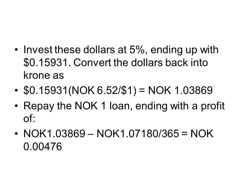 Invest these dollars at 5%, ending up with $0.15931. Convert the dollars back into krone as $0.15931(NOK 6.52/$1) = NOK 1.03869 Repay the NOK 1 loan,