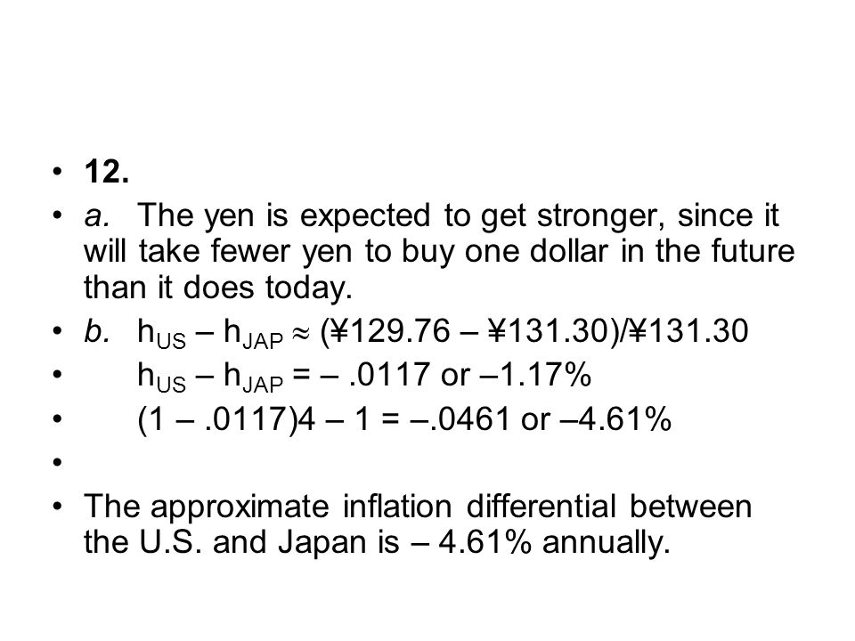 12. a.The yen is expected to get stronger, since it will take fewer yen to buy one dollar in the future than it does today. b.h US – h JAP  (¥129.76