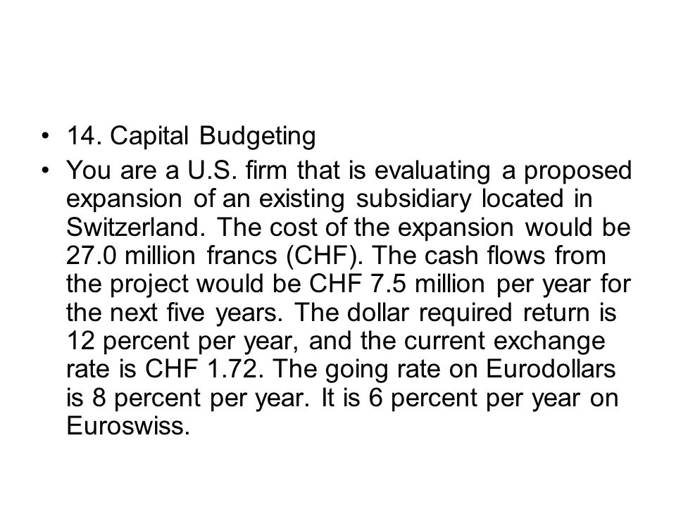 14. Capital Budgeting You are a U.S. firm that is evaluating a proposed expansion of an existing subsidiary located in Switzerland. The cost of the ex