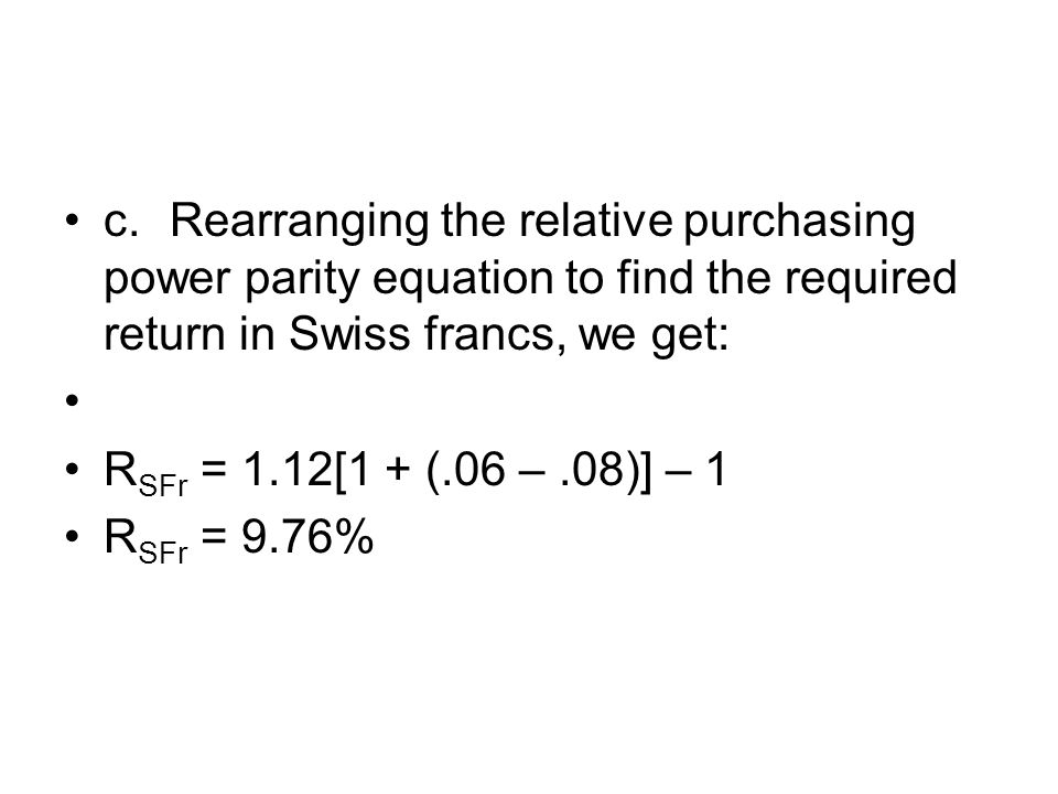 c.Rearranging the relative purchasing power parity equation to find the required return in Swiss francs, we get: R SFr = 1.12[1 + (.06 –.08)] – 1 R SF