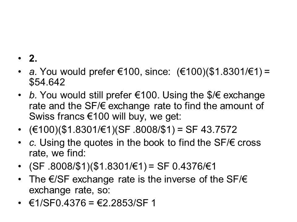 2. a. You would prefer €100, since: (€100)($1.8301/€1) = $54.642 b. You would still prefer €100. Using the $/€ exchange rate and the SF/€ exchange rat