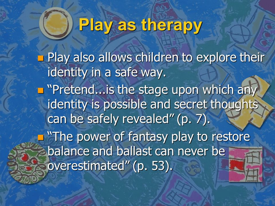 "Play as therapy n Play also allows children to explore their identity in a safe way. n ""Pretend...is the stage upon which any identity is possible and"