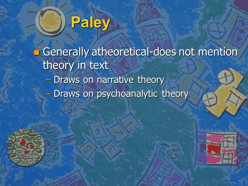 Paley n Generally atheoretical-does not mention theory in text –Draws on narrative theory –Draws on psychoanalytic theory